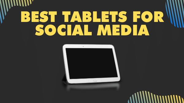 15 Best Tablets for Social Media (Instagram, Facebook, Snapchat)
