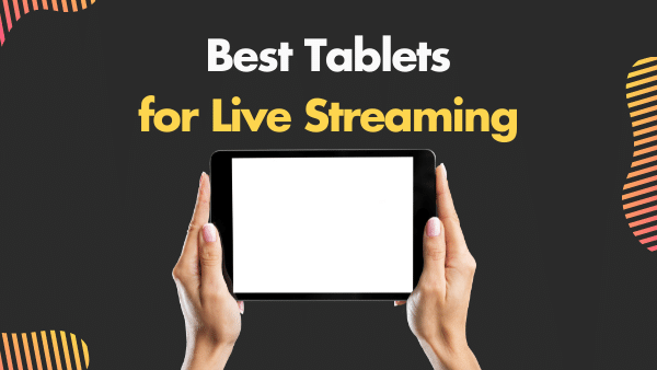 7 Best Tablets for Live Streaming to Youtube, Twitch, and Facebook Live