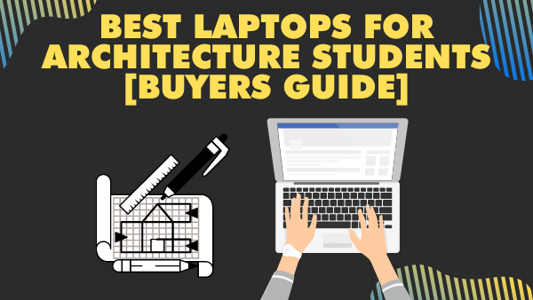 9 Best Laptops for Architecture Students [Buyers Guide] 2021