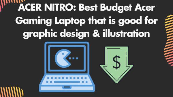 ACER NITRO 5_ Best Budget Acer Gaming Laptop that is good for graphic design & illustration