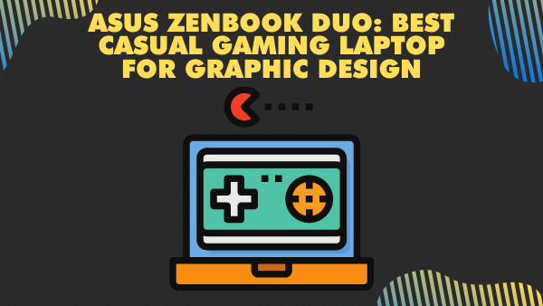 ASUS ZenBook DUO_ Best casual gaming Laptop for graphic Design
