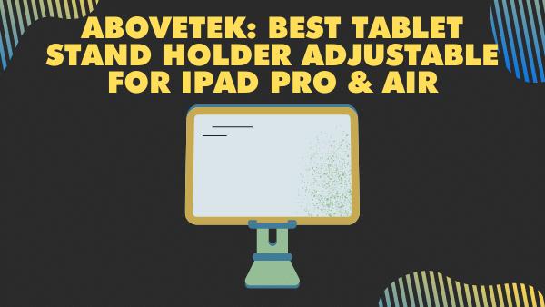 AboveTEK_ Best Tablet stand holder adjustable for iPad Pro and Air