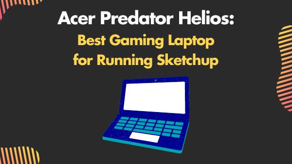 Acer Predator Helios 300_ Best Gaming Laptop for Running Sketchup