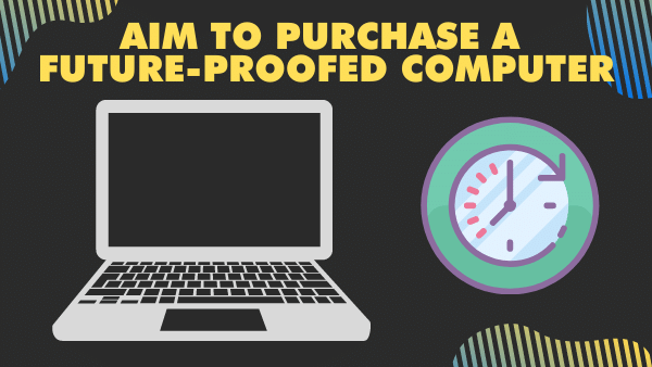 Aim to purchase a future-proofed computer