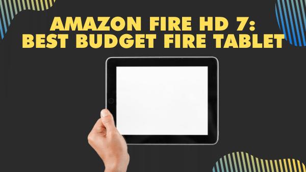 Amazon Fire HD 7_ Best budget Fire Tablet