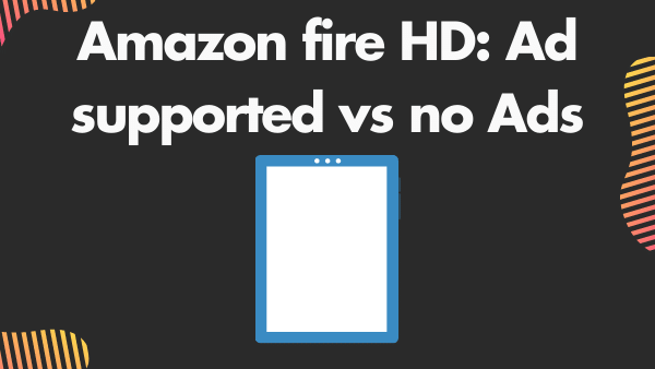 Amazon fire HD_ Ad supported vs no Ads (special offers vs no special offers)