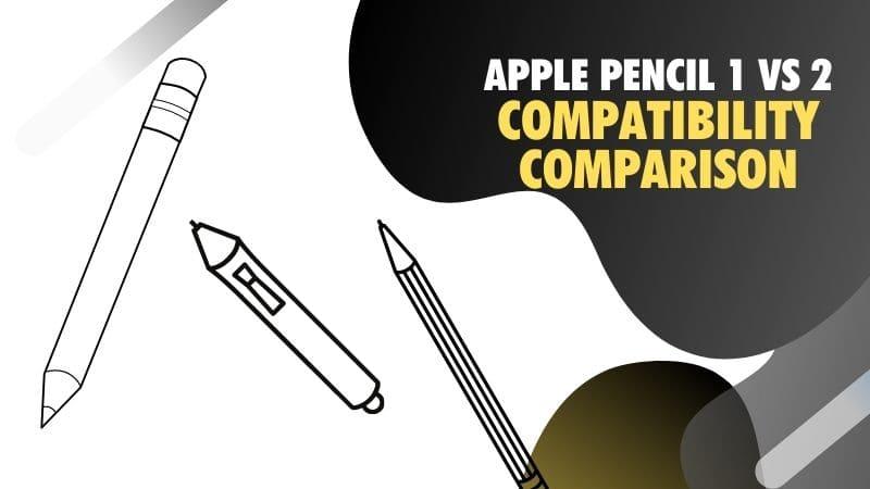 Apple Pencil 1 vs 2 compatibility comparison