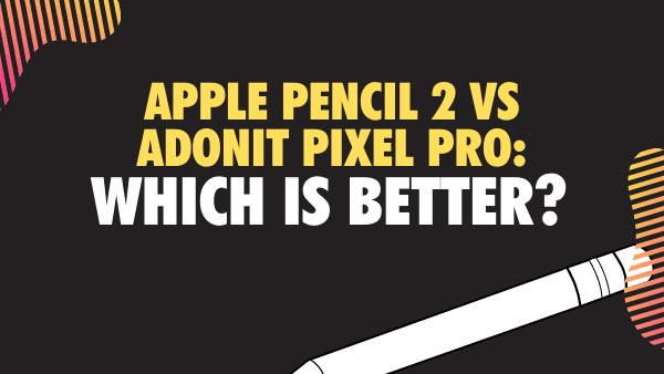 Apple Pencil 2 vs Adonit Pixel Pro Which is better_
