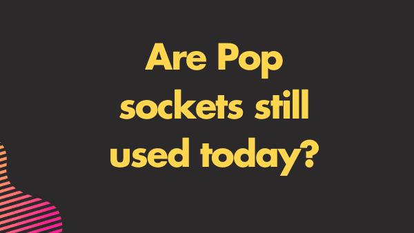 Are Pop sockets still used today_