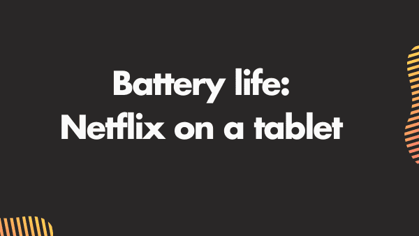 Battery Life is important when choosing the Best tablet for Netflix