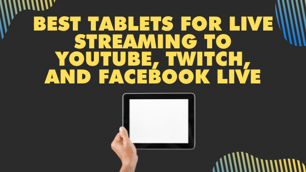 Best Tablets for Live streaming to Youtube, Twitch, and Facebook Live