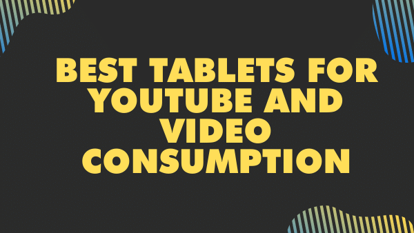 Best Tablets for Youtube and video consumption