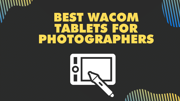 7 Best Wacom Tablets for Photo Editing & Photographers | 2021