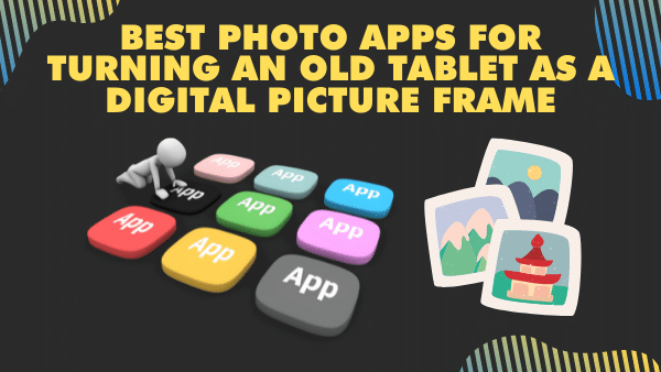 Best photo apps for turning an old tablet as a digital picture frame