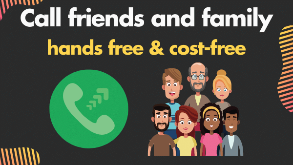 Call friends and family - hands free, cost-free!