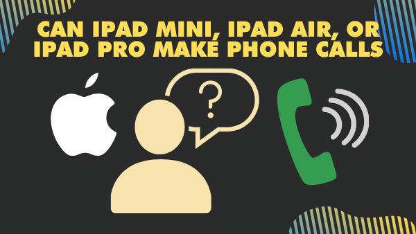 Can Ipad mini, iPad Air, or iPad Pro make phone calls_