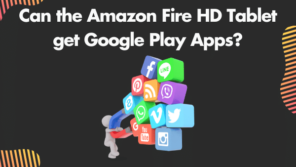Can the Amazon Fire HD Tablet get Google Play Apps_