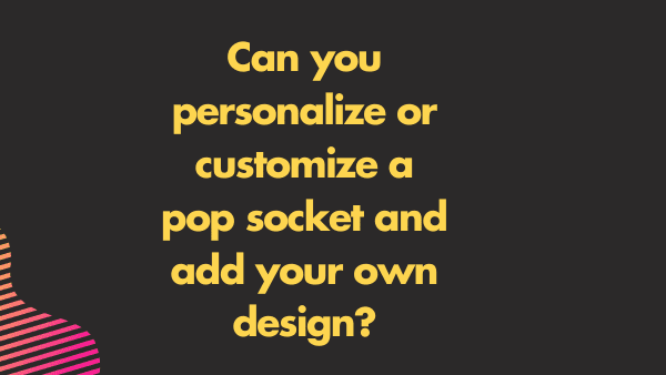 Can you personalize or customize a pop socket and add your own design_