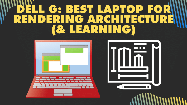 Dell G7_ Best laptop for rendering architecture (& learning)