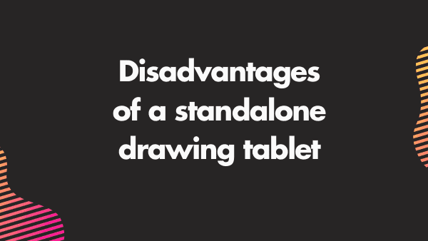 Disadvantages of a standalone drawing tablet