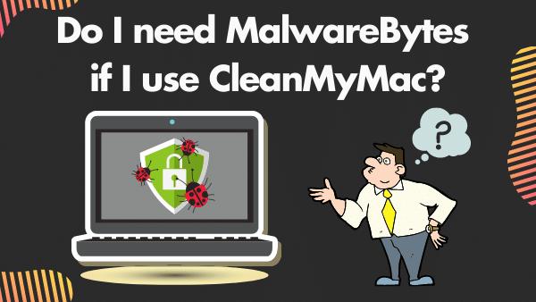 Do I need MalwareBytes if I use CleanMyMac_