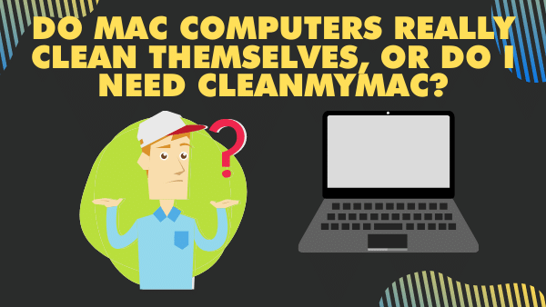 Do Mac computers really clean themselves, or do I need CleanMyMac_
