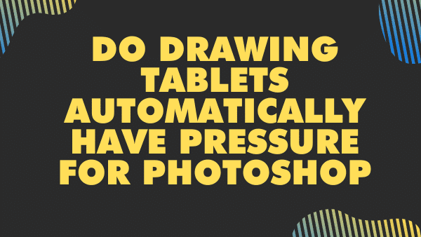 Do drawing tablets automatically have pressure for photoshop