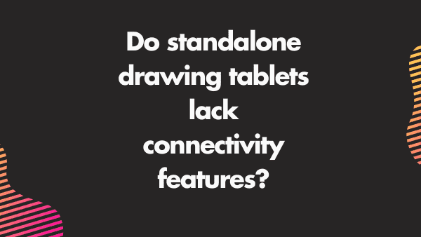 Do standalone drawing tablets lack connectivity features_