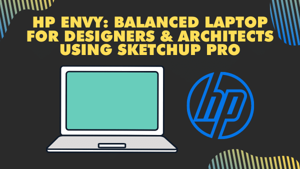 HP Envy_Balanced Laptop for Designers & Architects Using Sketchup Pro