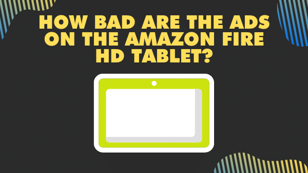 How bad are the ads on the Amazon Fire HD Tablet_