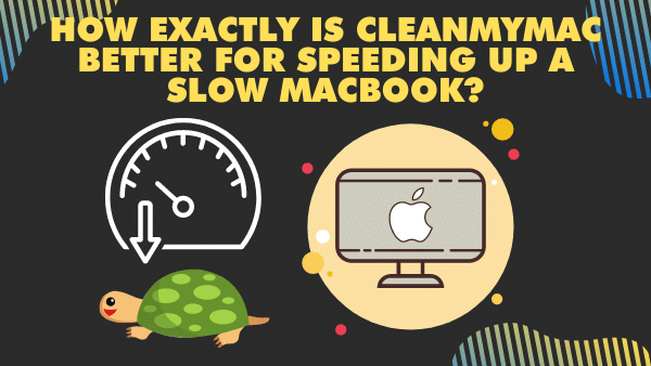 How exactly is CleanMyMac better for speeding up a slow MacBook_