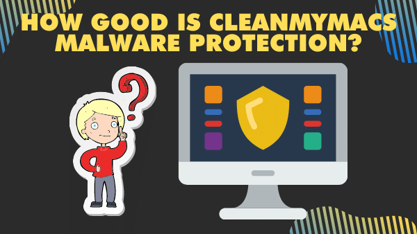 How good is CleanMyMacs malware protection_