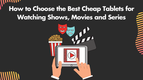How to Choose the Best Cheap Tablets for Watching Shows, Movies and Series