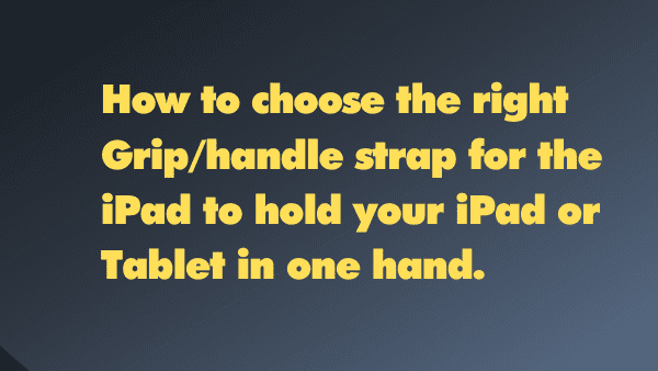 How to choose the right Grip_handle strap for the iPad to hold your iPad or Tablet in one hand.