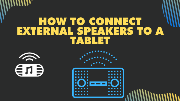 How to connect external speakers to a Tablet