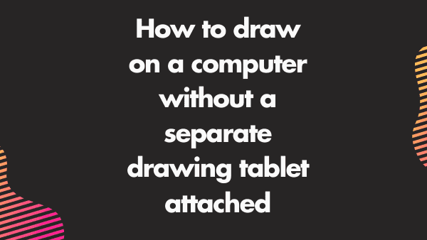 How to draw on a computer without a separate drawing tablet attached