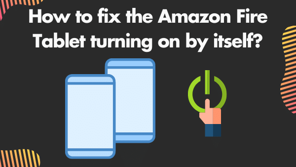 How to fix the Amazon Fire Tablet turning on by itself