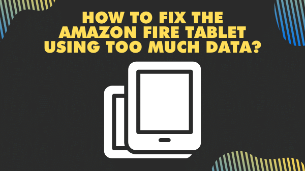 How to fix the Amazon Fire Tablet using too much data