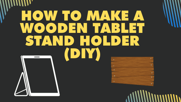 How to make a Wooden Tablet stand holder (DIY)