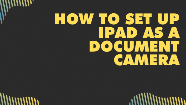 How to set up iPad as a document camera