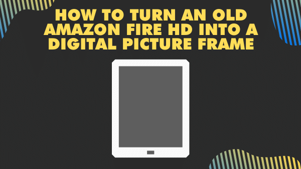 How to turn an old Amazon Fire HD into a digital picture frame