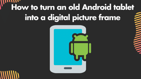 How to turn an old Android tablet into a digital picture frame