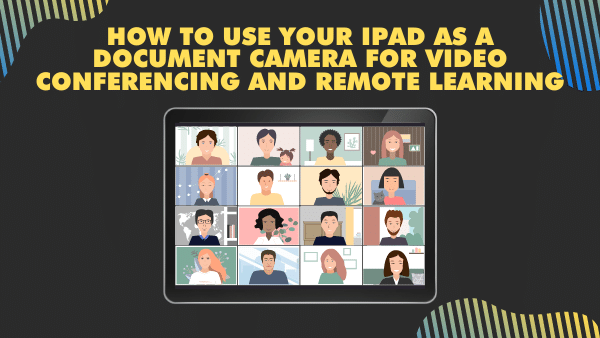 How to use your iPad as a document camera for video conferencing and remote learning