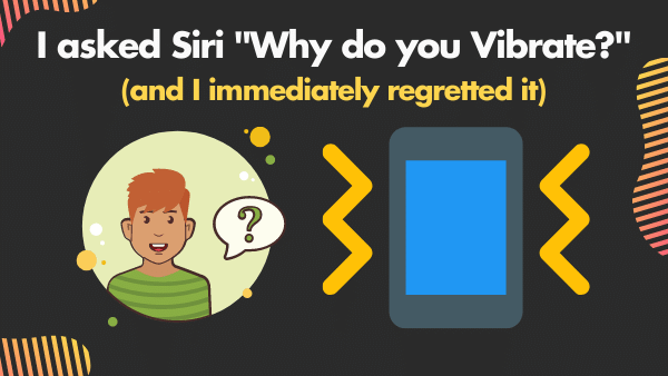 I asked Siri _Why do you Vibrate__ (and I immediately regretted it)
