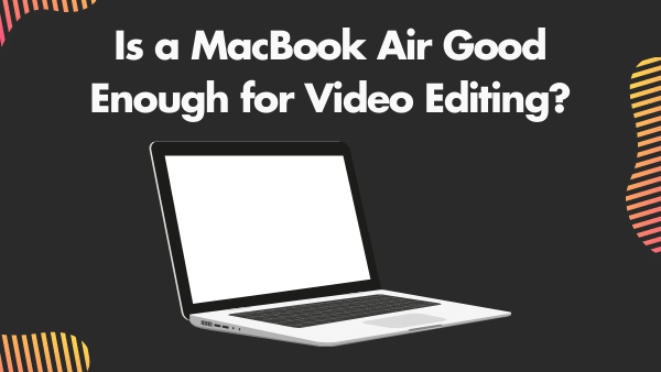 Is a MacBook Air Good Enough for Video Editing_