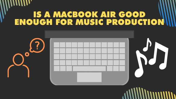 Is a MacBook Air good enough for music production