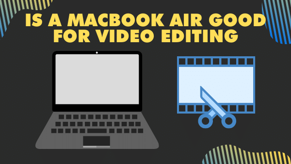 Is a MacBook Air good for video editing (the Truth) _ 2021