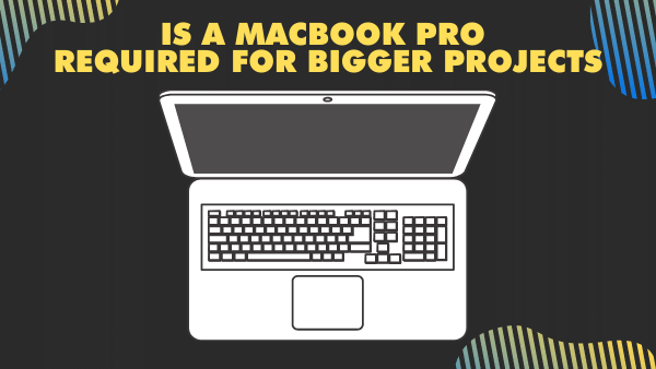 Is a MacBook Pro required for bigger projects_