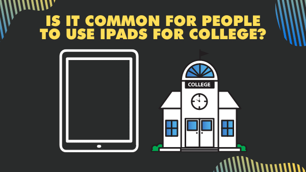 Is it common for people to use iPads for college_