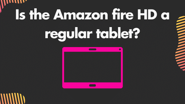 Is the Amazon fire HD a regular tablet_